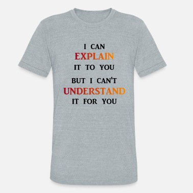 Explain I can explain it to you - Unisex Tri-Blend T-Shirt