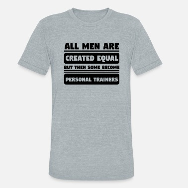 Trainer Men Created Equal Some Become Personal Trainers - Unisex Tri-Blend T-Shirt