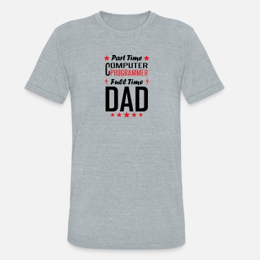 Computer Part Time Computer Programmer Full Time Dad - Unisex Tri-Blend T-Shirt
