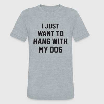I Just Want To Hang With My Dog t-shirts - Unisex Tri-Blend T-Shirt by American Apparel
