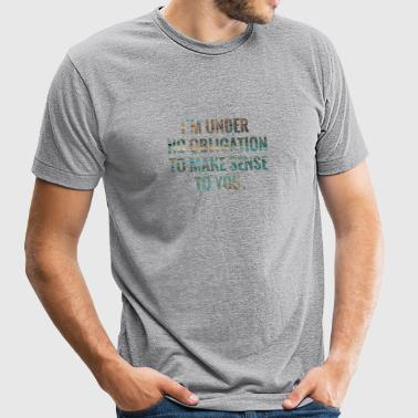 I'm Under No Obligation To Make Sense To You - Unisex Tri-Blend T-Shirt