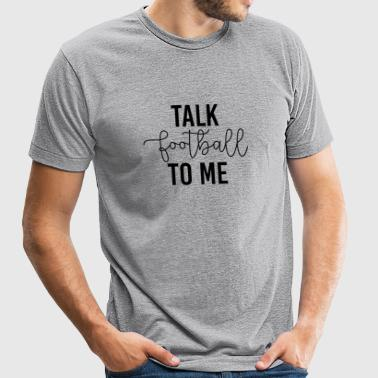 Football - Talk Football To Me - Unisex Tri-Blend T-Shirt by American Apparel