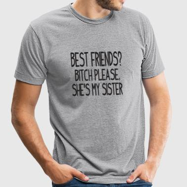 Sister - Best friends? Bitch please, she's my si - Unisex Tri-Blend T-Shirt by American Apparel