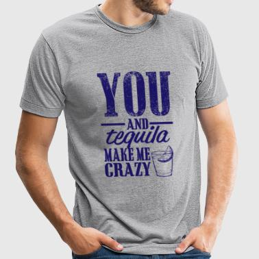 Tequila - you and tequila make me crazy - Unisex Tri-Blend T-Shirt