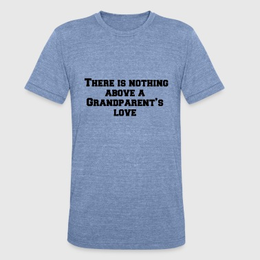 Grandparents Quotes There is nothing above a Grandparent s love - Unisex Tri-Blend T-Shirt