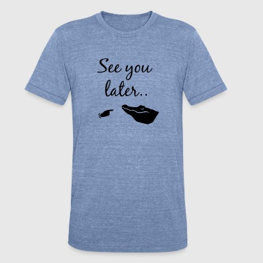 See You Later Alligator See you later alligator - Unisex Tri-Blend T-Shirt