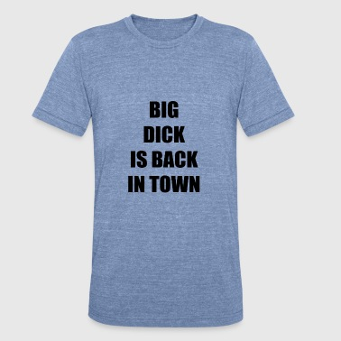 D Town BIG DICK IS BACK IN TOWN - Unisex Tri-Blend T-Shirt