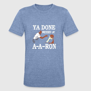 Ya-done-messed-up-a-a-ron YA DONE MESSED UP A A RON T-SHIRT - Unisex Tri-Blend T-Shirt