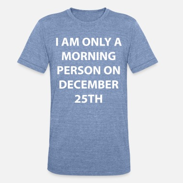 December 25th A morning person on december 25th. - Unisex Tri-Blend T-Shirt