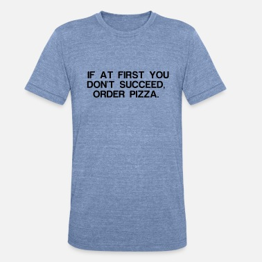 Funniest Phrases And Slogans IF AT FIRST YOU DON T SUCCEED ORDER PIZZA - Unisex Tri-Blend T-Shirt