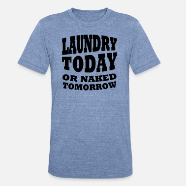 Naked Attitude Laundry today or naked tomorrow - Unisex Tri-Blend T-Shirt
