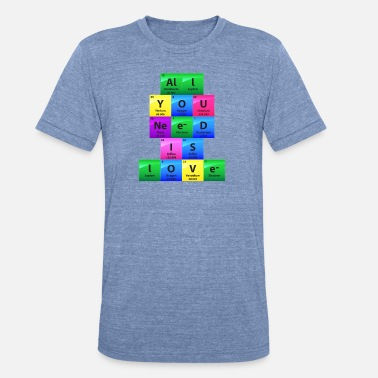 Chemistry Jokes All You Need Is Love Periodic Table Elements Gift - Unisex Tri-Blend T-Shirt