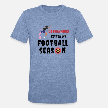Coronavirus Ruined My Football Season - Unisex Tri-Blend T-Shirt