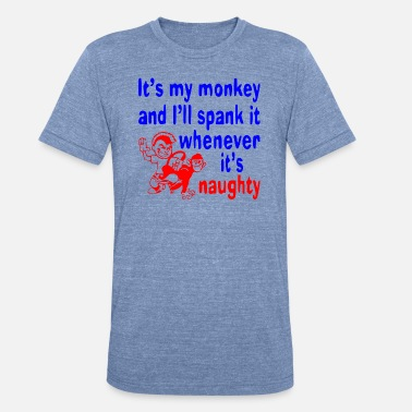 I Love Sex It's My Monkey And I'll Spank It Whenever It's - Unisex Tri-Blend T-Shirt