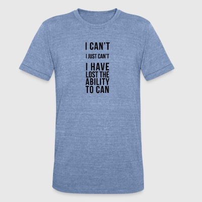 Ability - I Can't, I Just Can't - Unisex Tri-Blend T-Shirt by American Apparel
