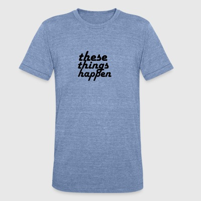 these things happen - Unisex Tri-Blend T-Shirt by American Apparel