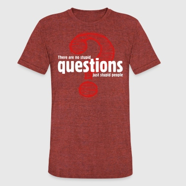 People Are Stupid There's No Stupid Questions.Only Stupid People. - Unisex Tri-Blend T-Shirt