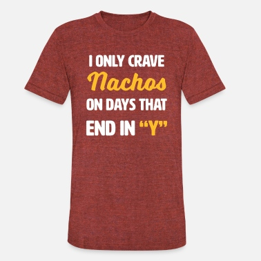 Ending In Y I Only Crave Nachos on Days that end in Y - Unisex Tri-Blend T-Shirt