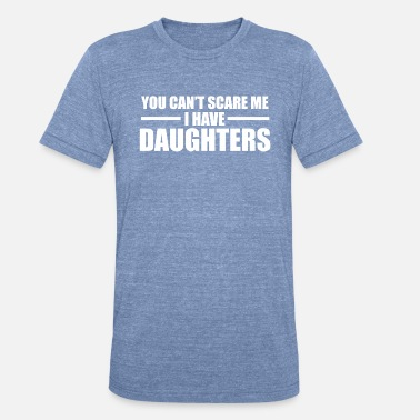 You Can t Scare Me I Have Daughters - Unisex Tri-Blend T-Shirt