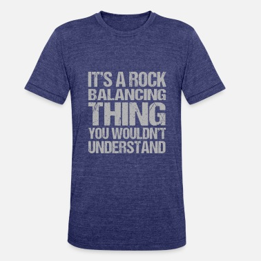 It s A Rock Balancing Thing You Wouldnt Understand - Unisex Tri-Blend T-Shirt