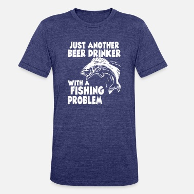 Just Another Beer Drinker With A Fishing Problem - Unisex Tri-Blend T-Shirt