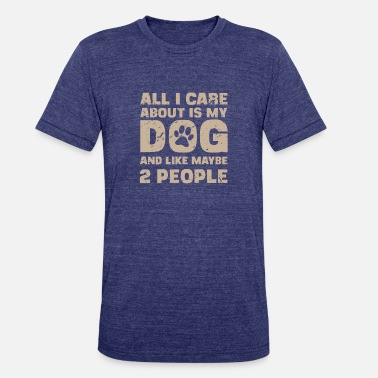 More All I Care About Is My Dog And Maybe Two People - Unisex Tri-Blend T-Shirt
