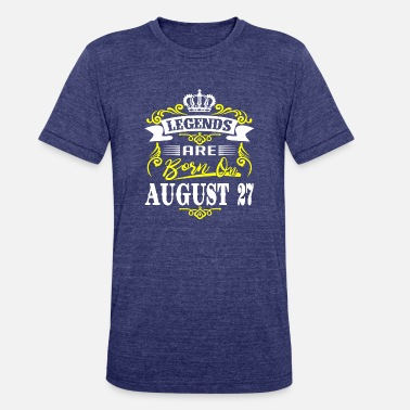 27 August Born Legends are born on August 27 - Unisex Tri-Blend T-Shirt