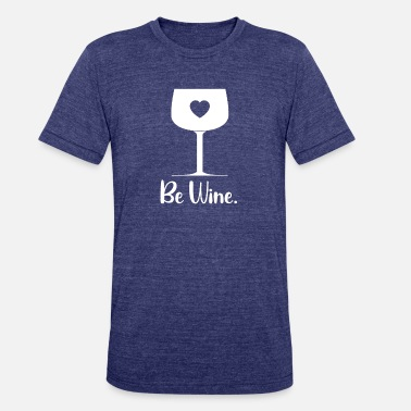 Wine Drinker Valentine Be Wine Funny Wine Drinker - Unisex Tri-Blend T-Shirt