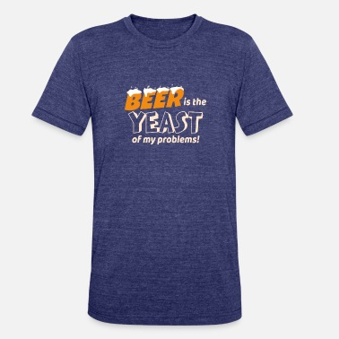 Yeast Beer is the Yeast of My Problems - Unisex Tri-Blend T-Shirt