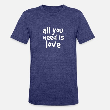All You Need Is Love all you need is love - Unisex Tri-Blend T-Shirt