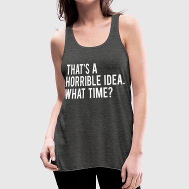 That's  A Horrible Idea What Time - Women's Flowy Tank Top by Bella