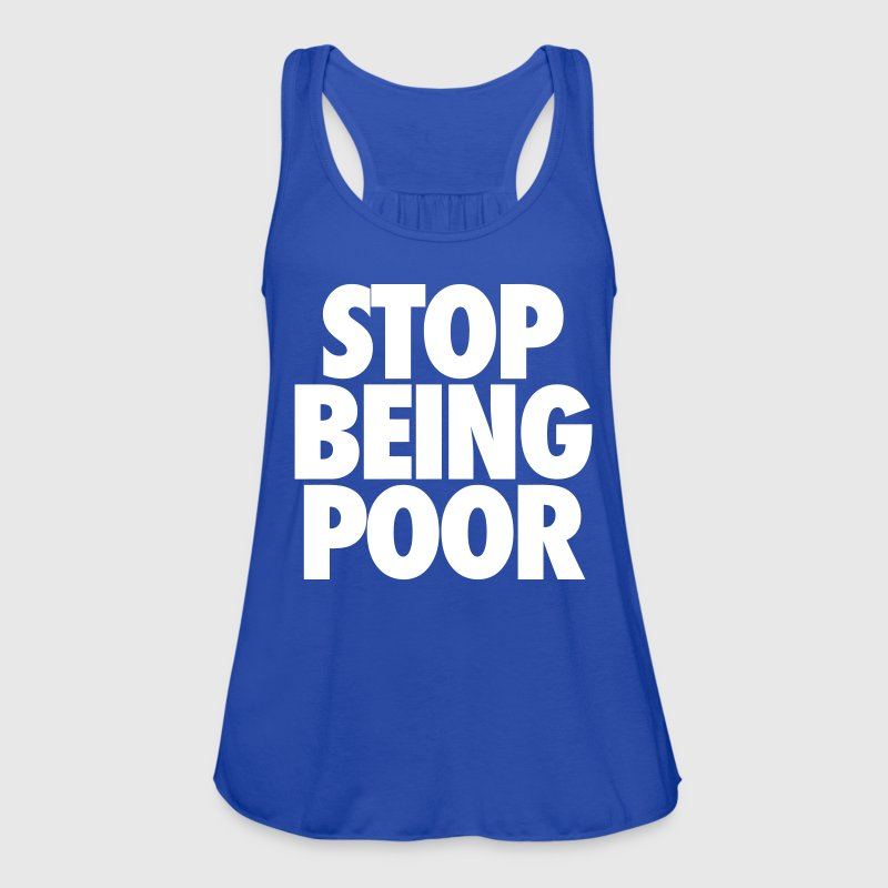Stop Being Poor - Women's Flowy Tank Top by Bella