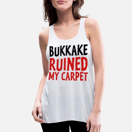 f9112da1cc00f2 Bukkake has ruined my carpet! Women s Flowy Tank Top
