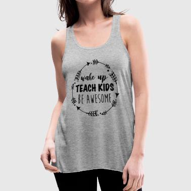 Wake up teach kids be awesome | teachers day shirt - Women's Flowy Tank Top by Bella