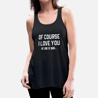 Dick Of Course I Love You My Dick Is Hard - Women's Flowy Tank Top by Bella