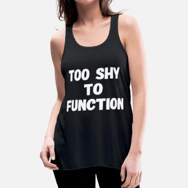 Shy Shy - Too Shy To Function - Women's Flowy Tank Top by Bella