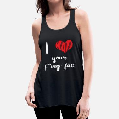 Haters I hate your fucking face | Heart | Love | Present - Women's Flowy Tank Top