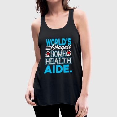 HOME HEALTH AIDE WORLDS OKAYEST SHIRT - Women's Flowy Tank Top by Bella