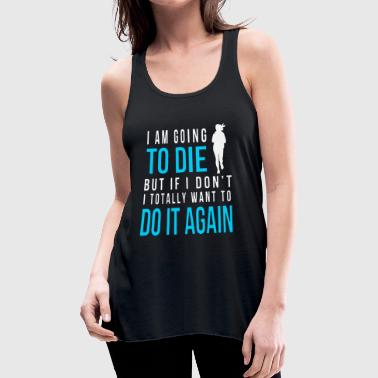 I am going to die but if i don t i totally want to - Women's Flowy Tank Top by Bella