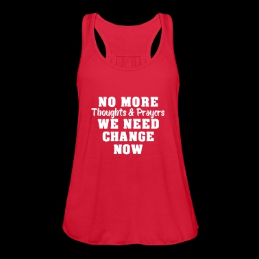 NO MORE THOUGHTS & PRAYERS WE NEED CHANGE NOW! - Women's Flowy Tank Top by Bella
