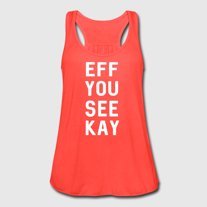 Eff You See Kay - Women's Flowy Tank Top by Bella