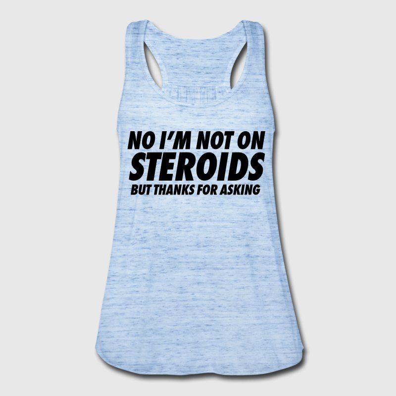 No I'm Not On Steroids But Thanks For Asking - Women's Flowy Tank Top by Bella