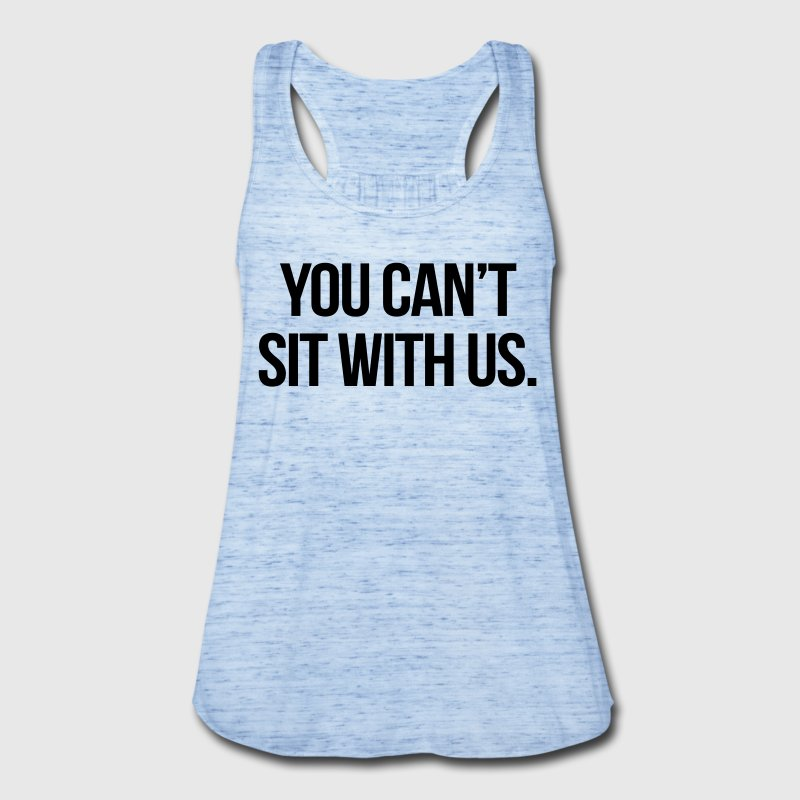 You Can't Sit With Us - Women's Flowy Tank Top by Bella