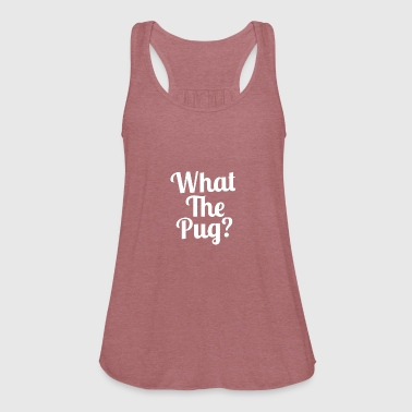 What the Pug? - Women's Flowy Tank Top by Bella