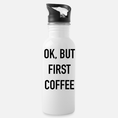Ok ok but first coffee - Water Bottle