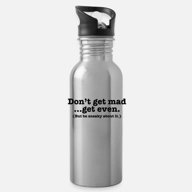 Get Don't get mad... get even (but be sneaky about it) - Water Bottle