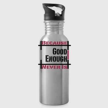 Because Good Enough Never Is - Water Bottle