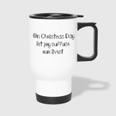 On Christmas Day let joy suffuse our lives - Travel Mug