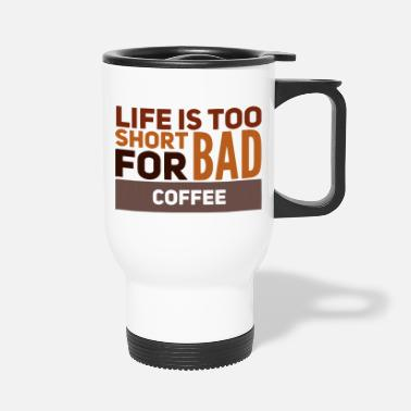Slogan Life Is Too Short For Bad Coffee Funny Slogan - Travel Mug