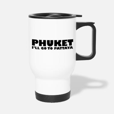 Funny Pattaya PHUKET I'LL GO TO PATTAYA - Travel Mug